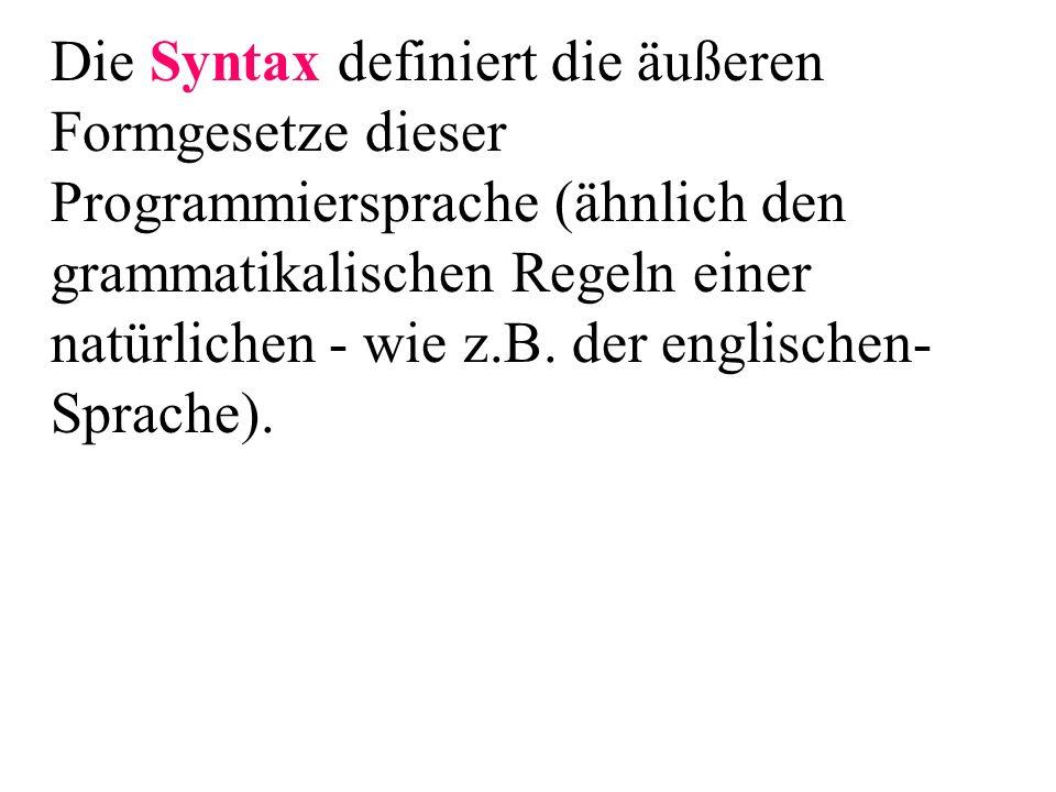 Die Syntax definiert die äußeren Formgesetze dieser Programmiersprache (ähnlich den grammatikalischen Regeln einer natürlichen - wie z.B.