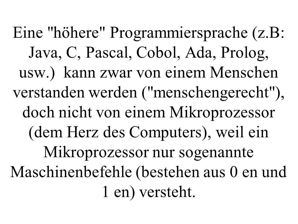 Eine höhere Programmiersprache (z.B: Java, C, Pascal, Cobol, Ada, Prolog, usw.) kann zwar von einem Menschen verstanden werden ( menschengerecht ), doch nicht von einem Mikroprozessor (dem Herz des Computers), weil ein Mikroprozessor nur sogenannte Maschinenbefehle (bestehen aus 0 en und 1 en) versteht.