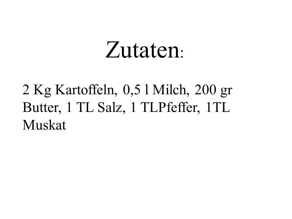Zutaten : 2 Kg Kartoffeln, 0,5 l Milch, 200 gr Butter, 1 TL Salz, 1 TLPfeffer, 1TL Muskat