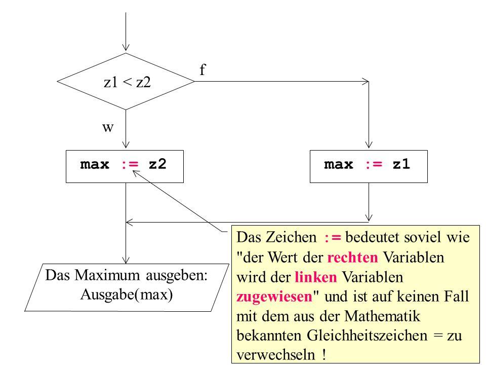 z1 < z2 f w max := z2max := z1 Das Maximum ausgeben: Ausgabe(max) Das Zeichen := bedeutet soviel wie der Wert der rechten Variablen wird der linken Variablen zugewiesen und ist auf keinen Fall mit dem aus der Mathematik bekannten Gleichheitszeichen = zu verwechseln !