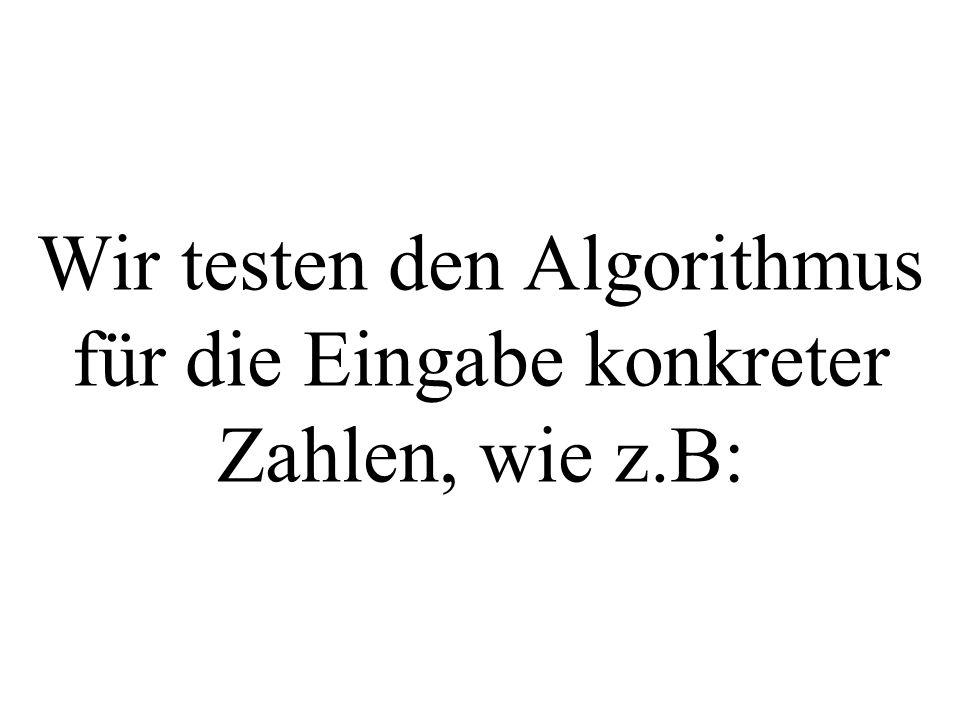 Wir testen den Algorithmus für die Eingabe konkreter Zahlen, wie z.B:
