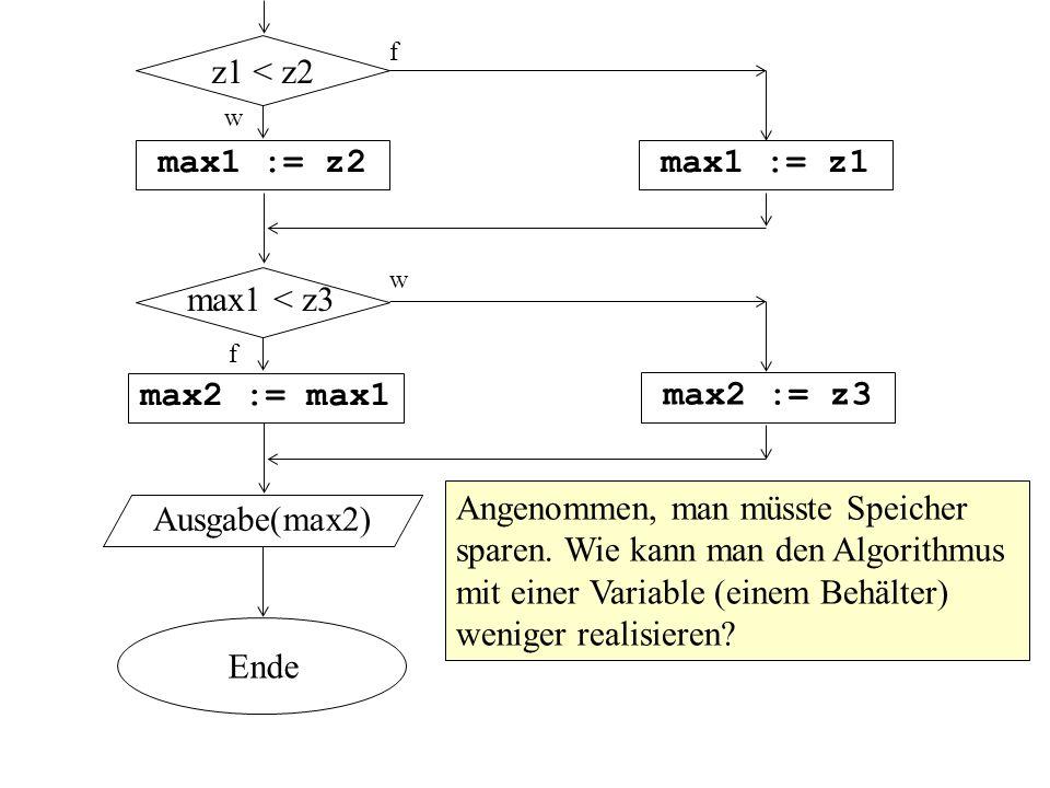 w max1 := z2 Ausgabe(max2) max1 := z1 z1 < z2 f max2 := max1 max2 := z3 Ende max1 < z3 w f Angenommen, man müsste Speicher sparen.