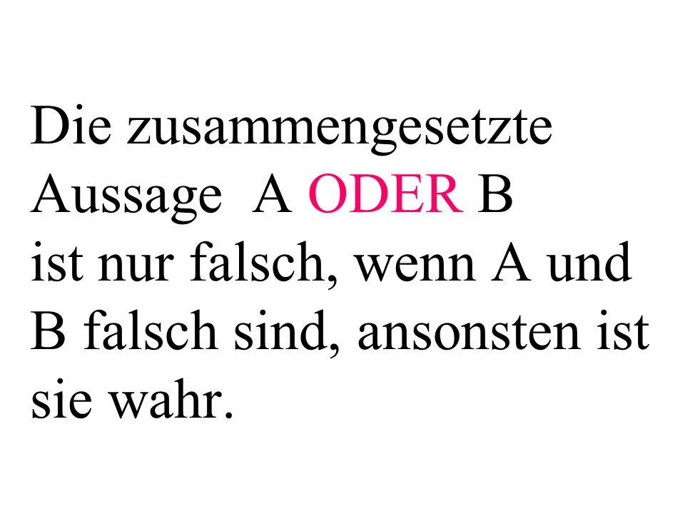 Die zusammengesetzte Aussage A ODER B ist nur falsch, wenn A und B falsch sind, ansonsten ist sie wahr.