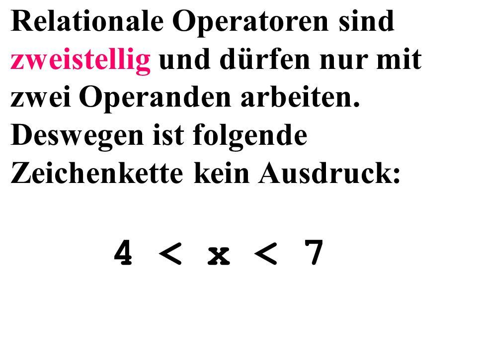4 < x < 7 Relationale Operatoren sind zweistellig und dürfen nur mit zwei Operanden arbeiten.