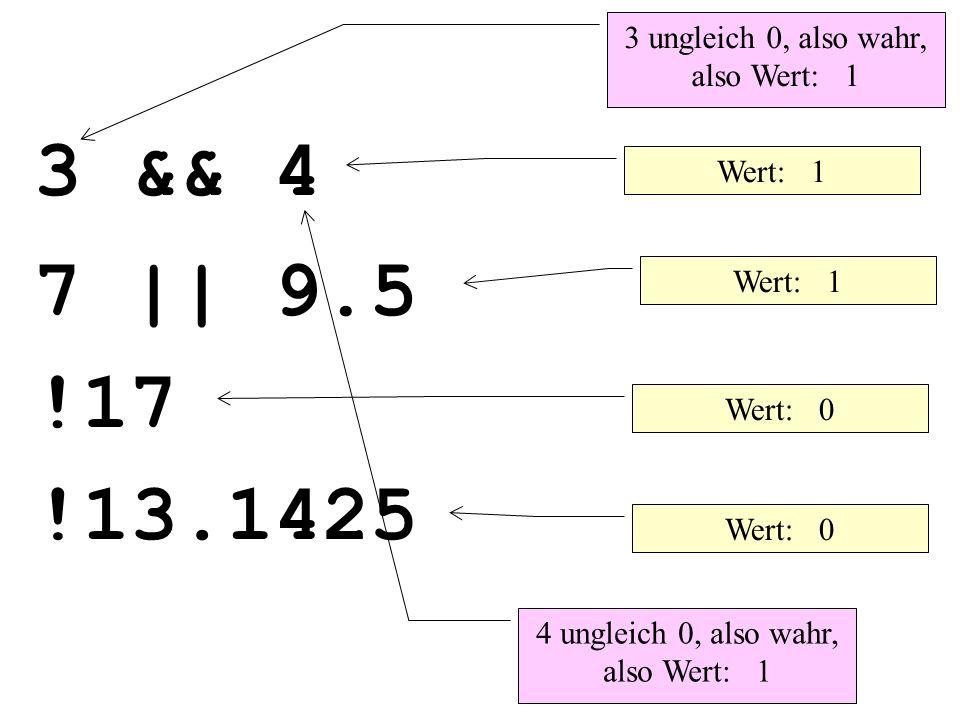 Wert: 1 Wert: 0 3 && 4 7 || 9.5 !17 !13.1425 3 ungleich 0, also wahr, also Wert: 1 4 ungleich 0, also wahr, also Wert: 1
