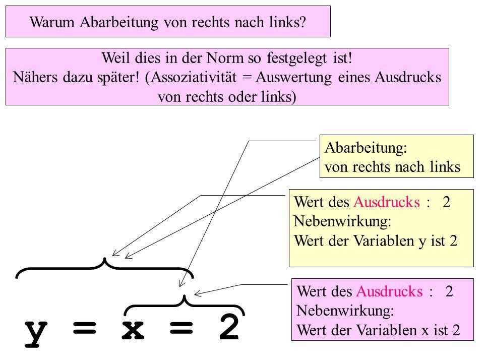 y = x = 2 Wert des Ausdrucks : 2 Nebenwirkung: Wert der Variablen y ist 2 Abarbeitung: von rechts nach links Wert des Ausdrucks : 2 Nebenwirkung: Wert der Variablen x ist 2 Warum Abarbeitung von rechts nach links.