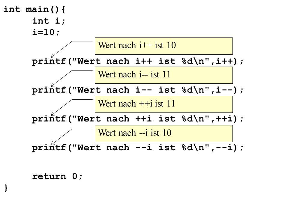 int main(){ int i; i=10; printf( Wert nach i++ ist %d\n ,i++); printf( Wert nach i-- ist %d\n ,i--); printf( Wert nach ++i ist %d\n ,++i); printf( Wert nach --i ist %d\n ,--i); return 0; } Wert nach i++ ist 10 Wert nach i-- ist 11 Wert nach ++i ist 11 Wert nach --i ist 10