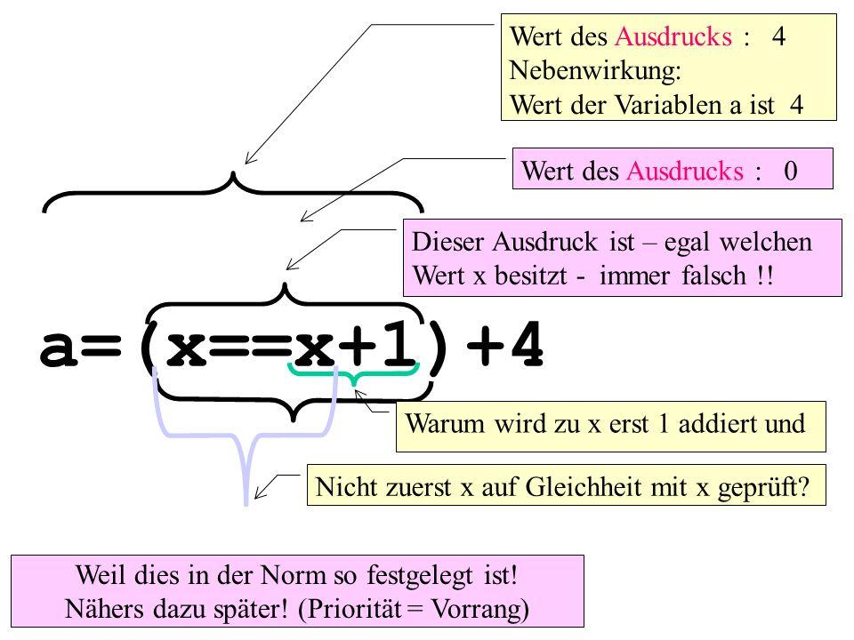 a=(x==x+1)+4 Wert des Ausdrucks : 4 Nebenwirkung: Wert der Variablen a ist 4 Wert des Ausdrucks : 0 Dieser Ausdruck ist – egal welchen Wert x besitzt - immer falsch !.