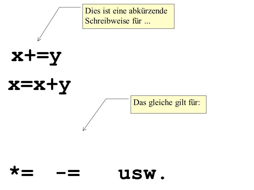 x+=y Dies ist eine abkürzende Schreibweise für... x=x+y Das gleiche gilt für: *=-=usw.