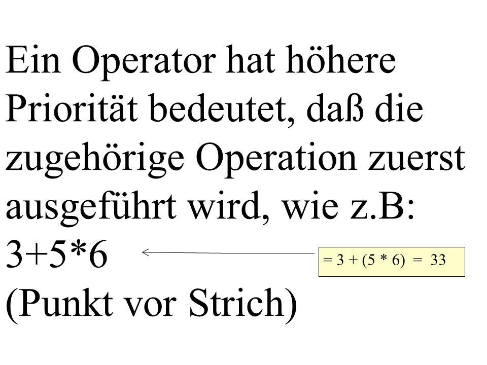 Ein Operator hat höhere Priorität bedeutet, daß die zugehörige Operation zuerst ausgeführt wird, wie z.B: 3+5*6 (Punkt vor Strich) = 3 + (5 * 6) = 33
