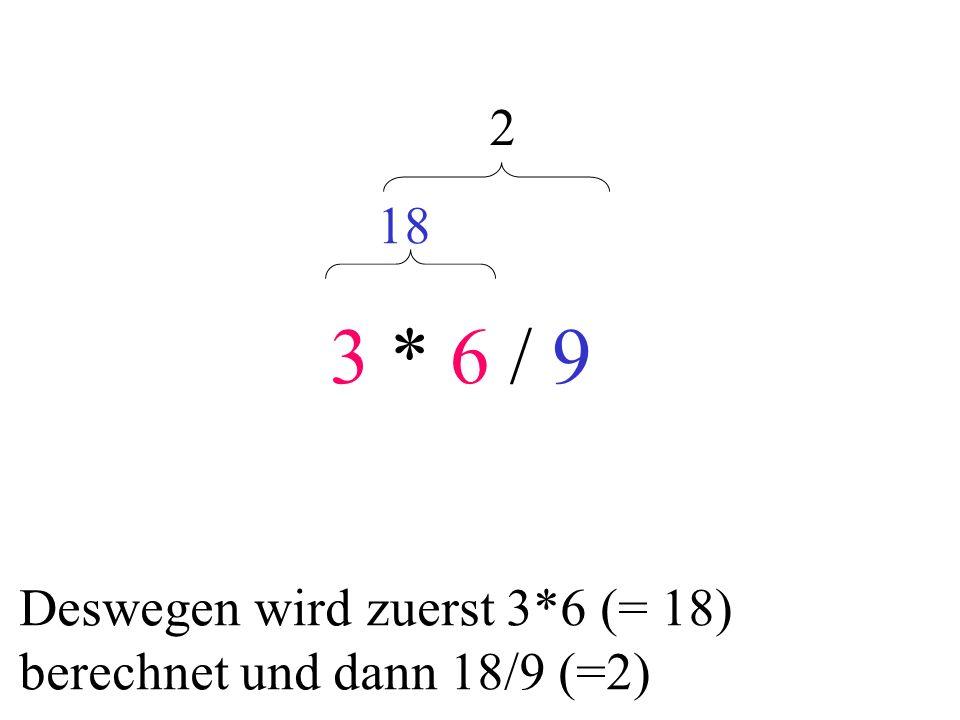 3 * 6 / 9 18 2 Deswegen wird zuerst 3*6 (= 18) berechnet und dann 18/9 (=2)