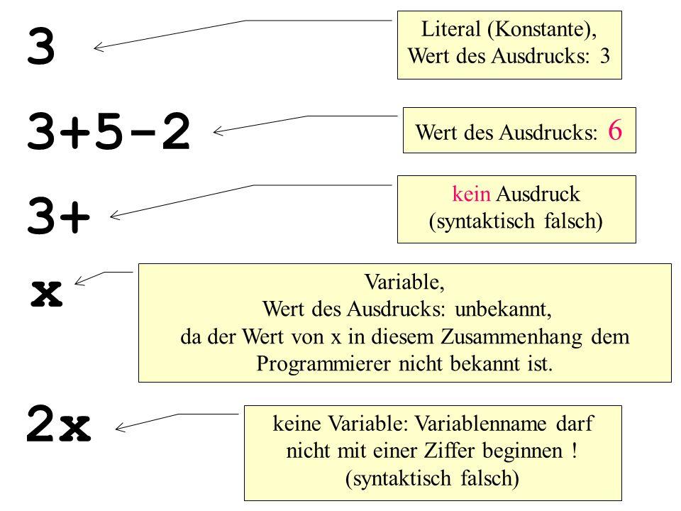 3 Literal (Konstante), Wert des Ausdrucks: 3 3+5-2 Wert des Ausdrucks: 6 3+ kein Ausdruck (syntaktisch falsch) x Variable, Wert des Ausdrucks: unbekannt, da der Wert von x in diesem Zusammenhang dem Programmierer nicht bekannt ist.