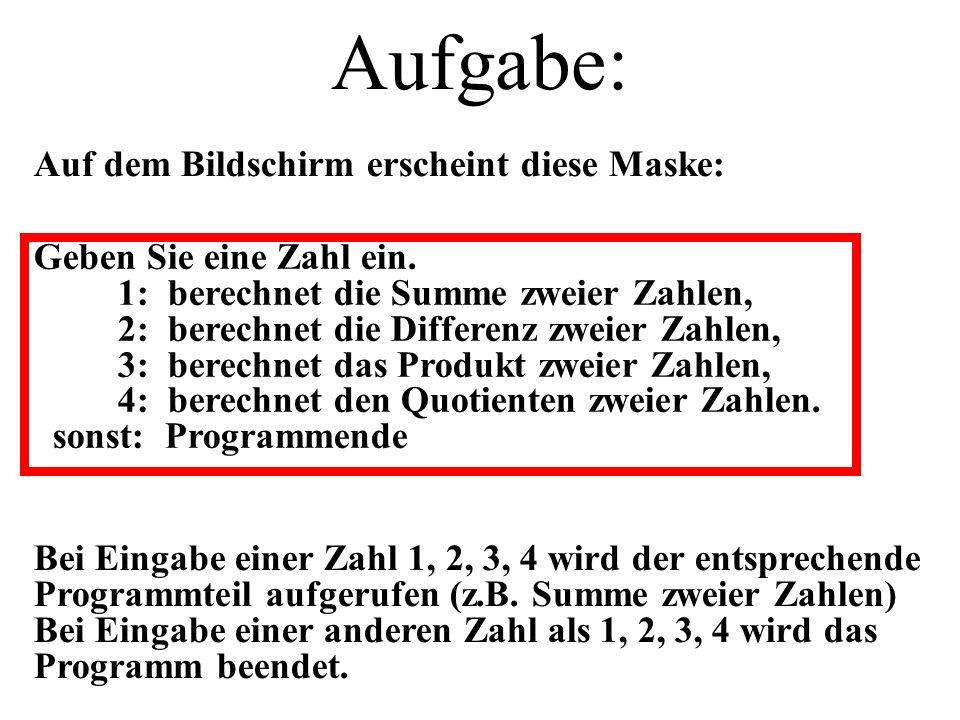 Auf dem Bildschirm erscheint diese Maske: Bei Eingabe einer Zahl 1, 2, 3, 4 wird der entsprechende Programmteil aufgerufen (z.B. Summe zweier Zahlen)