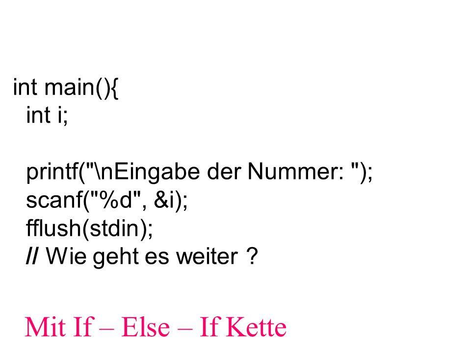 if (i==1) printf( Montag ); else if (i==2) printf( Dienstag ); else if (i==3) printf( Mittwoch ); else if (i==4) printf( Donnerstag ); else if (i==5) printf( Freitag ); else if (i==6) printf( Samstag ); else if (i==7) printf( Sonntag ); else printf( ungültige Eingabe ); Besser: printf(...) jeweils zwischen geschweifte Klammern setzen, also...