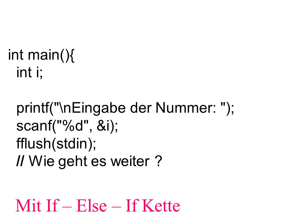 int main(){ int e; double a,b,erg; // Eingabe printf( 1: Summe\n ); printf( 2: Differenz\n ); printf( 3: Produkt\n ); printf( 4: Quotient\n ); printf( sonst: Programmende\n ); scanf( %d , &e); fflush(stdin); if((e>=1)&&(e<=4)){ printf( 1.Zahl eingeben\n ); scanf( %lf , &a); printf( 2.Zahl eingeben\n ); scanf( %lf , &b); fflush(stdin); }
