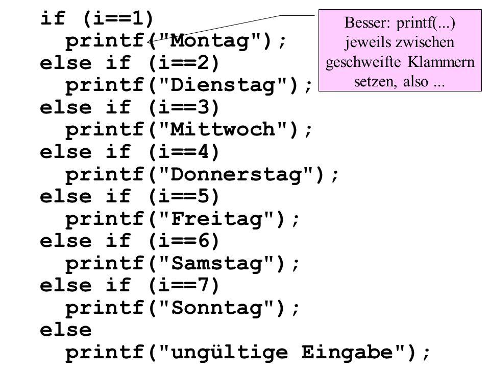 if (i==1){ printf( Montag ); } else if (i==2){ printf( Dienstag ); } else if (i==3){ printf( Mittwoch ); } else if (i==4){ printf( Donnerstag ); } else if (i==5){ printf( Freitag ); } // gleich geht es weiter