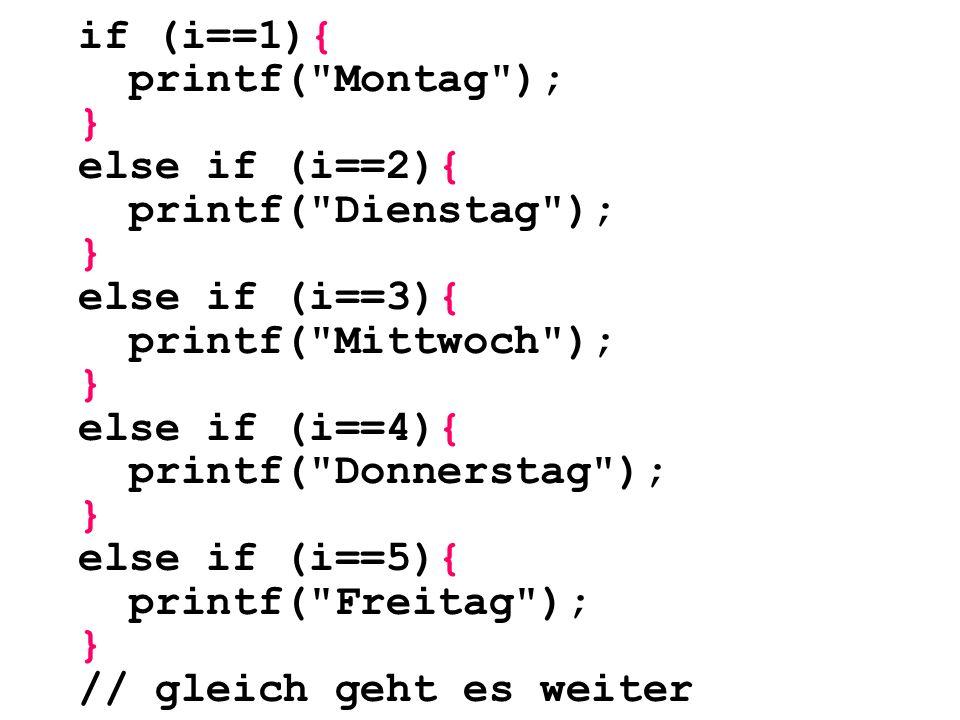 else if (i==6){ printf( Samstag ); } else if (i==7){ printf( Sonntag ); } else{ printf( ungültige Eingabe ); }