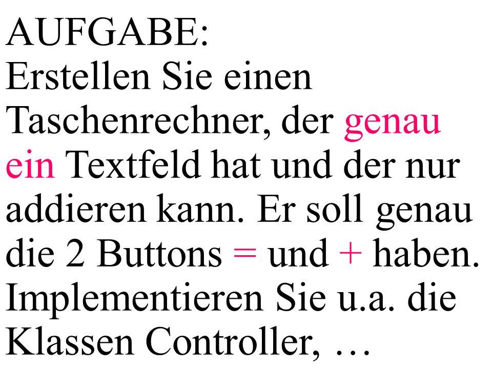 AUFGABE: Erstellen Sie einen Taschenrechner, der genau ein Textfeld hat und der nur addieren kann. Er soll genau die 2 Buttons = und + haben. Implemen