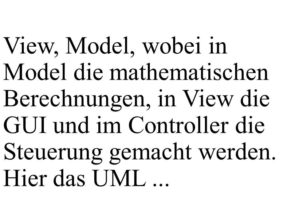 View, Model, wobei in Model die mathematischen Berechnungen, in View die GUI und im Controller die Steuerung gemacht werden. Hier das UML...