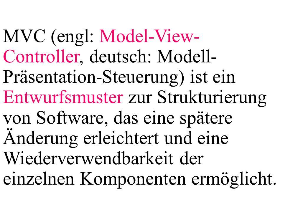 MVC (engl: Model-View- Controller, deutsch: Modell- Präsentation-Steuerung) ist ein Entwurfsmuster zur Strukturierung von Software, das eine spätere Ä