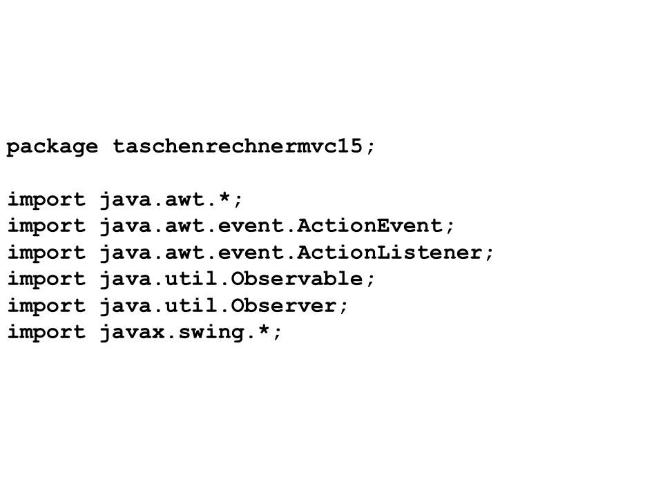 package taschenrechnermvc15; import java.awt.*; import java.awt.event.ActionEvent; import java.awt.event.ActionListener; import java.util.Observable;