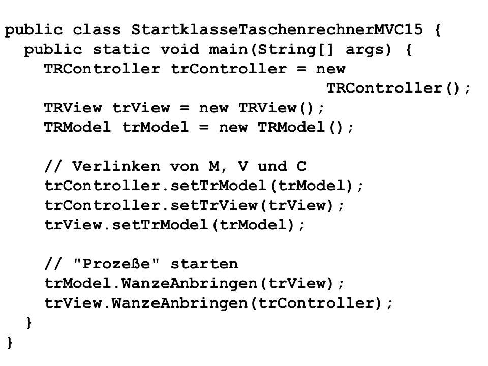 public class StartklasseTaschenrechnerMVC15 { public static void main(String[] args) { TRController trController = new TRController(); TRView trView =