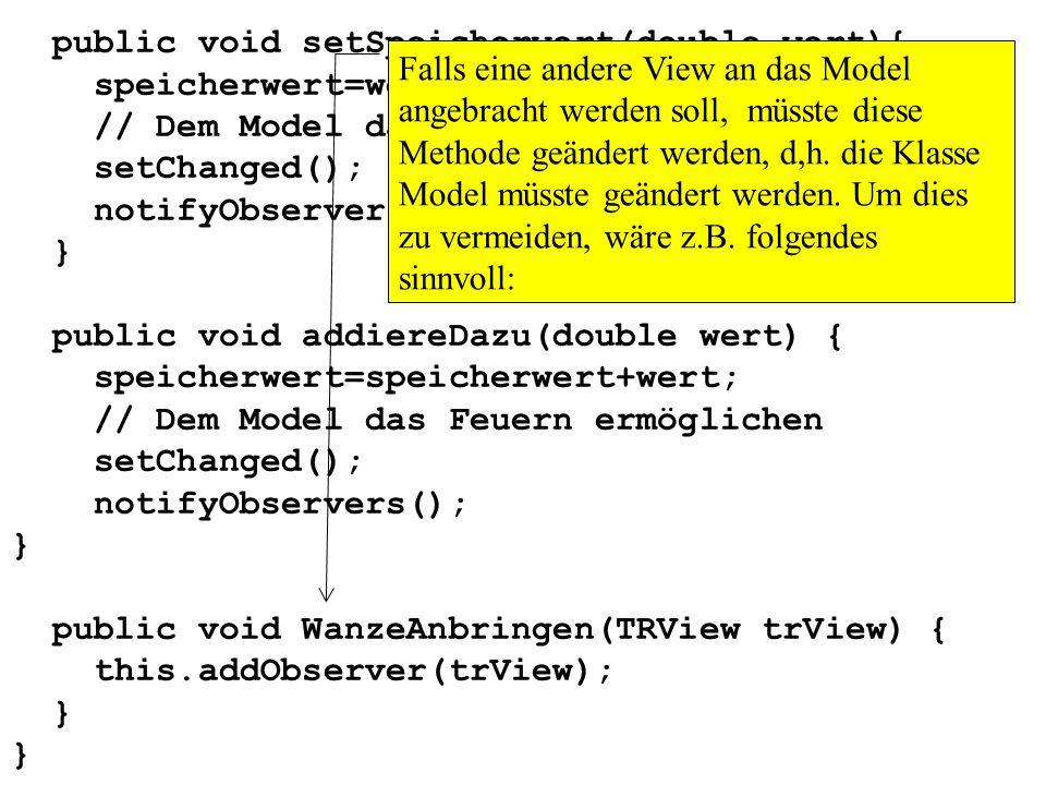 public void setSpeicherwert(double wert){ speicherwert=wert; // Dem Model das Feuern ermöglichen setChanged(); notifyObservers(); } public void addier
