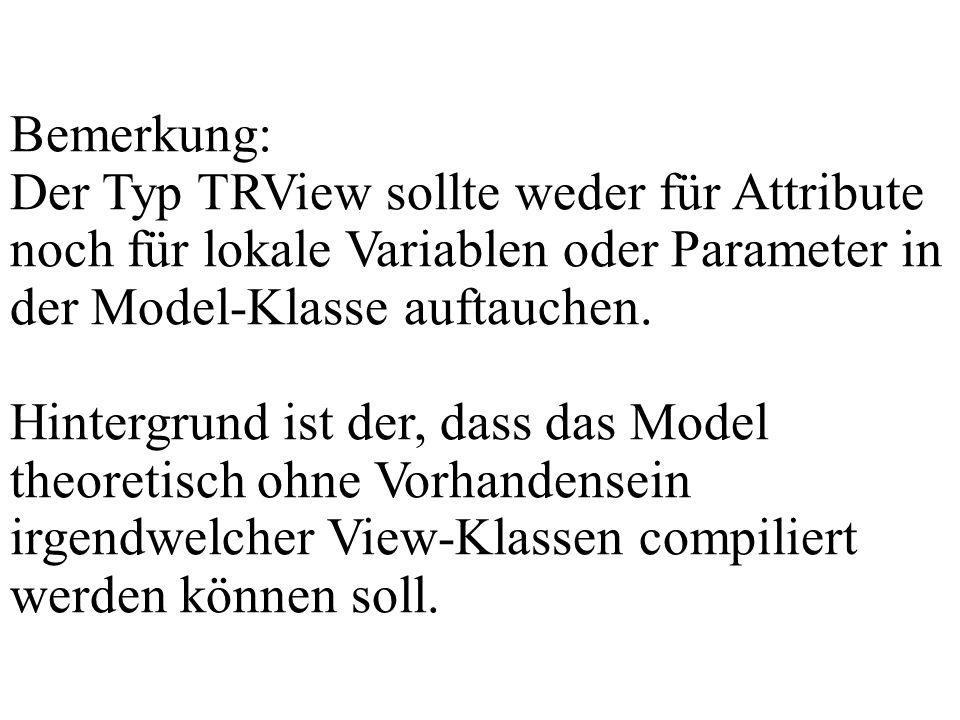 Bemerkung: Der Typ TRView sollte weder für Attribute noch für lokale Variablen oder Parameter in der Model-Klasse auftauchen. Hintergrund ist der, das