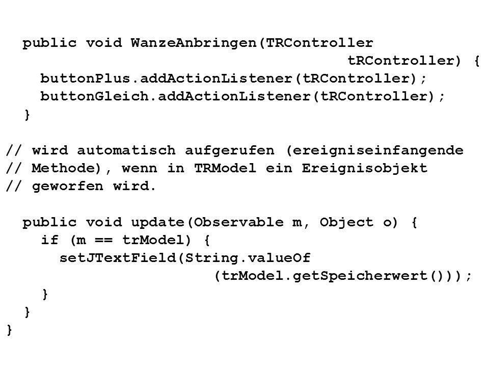 public void WanzeAnbringen(TRController tRController) { buttonPlus.addActionListener(tRController); buttonGleich.addActionListener(tRController); } //