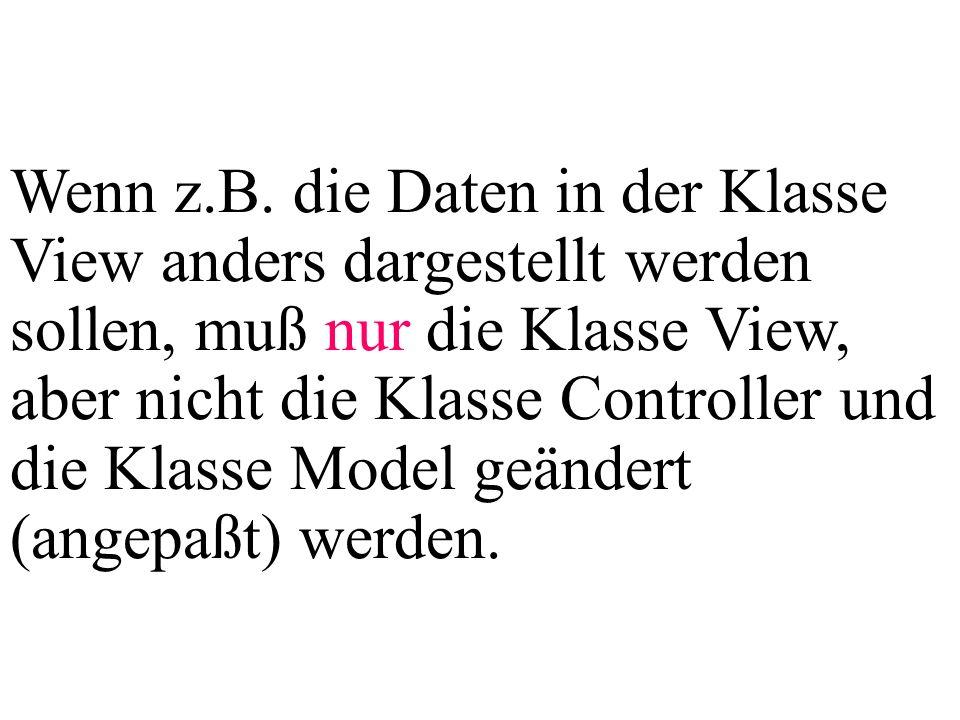 Wenn z.B. die Daten in der Klasse View anders dargestellt werden sollen, muß nur die Klasse View, aber nicht die Klasse Controller und die Klasse Mode