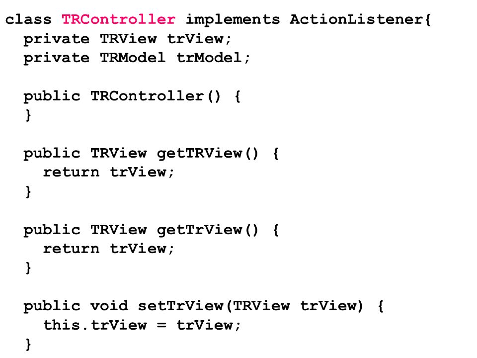 class TRController implements ActionListener{ private TRView trView; private TRModel trModel; public TRController() { } public TRView getTRView() { re