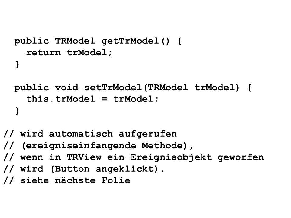 public TRModel getTrModel() { return trModel; } public void setTrModel(TRModel trModel) { this.trModel = trModel; } // wird automatisch aufgerufen //