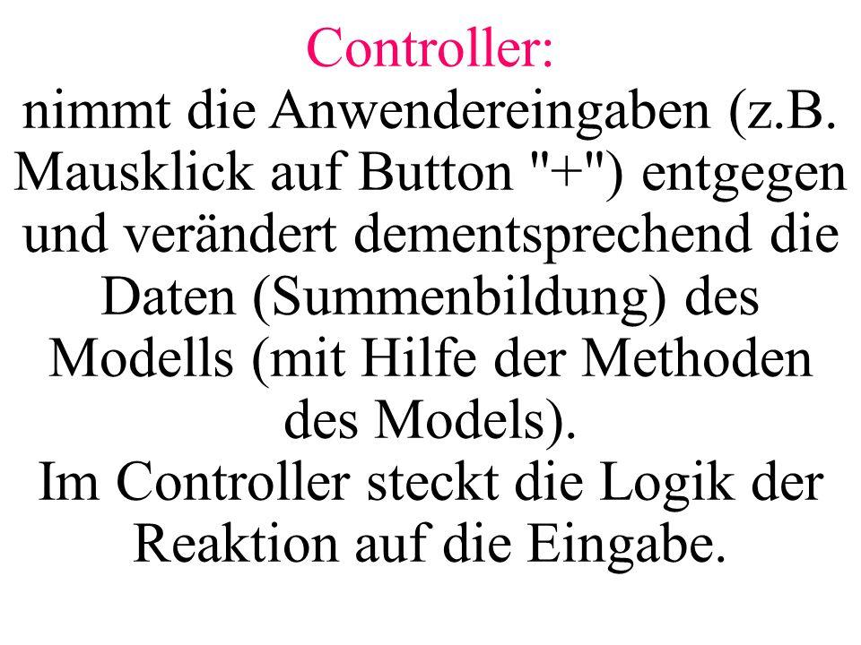 Controller: nimmt die Anwendereingaben (z.B. Mausklick auf Button