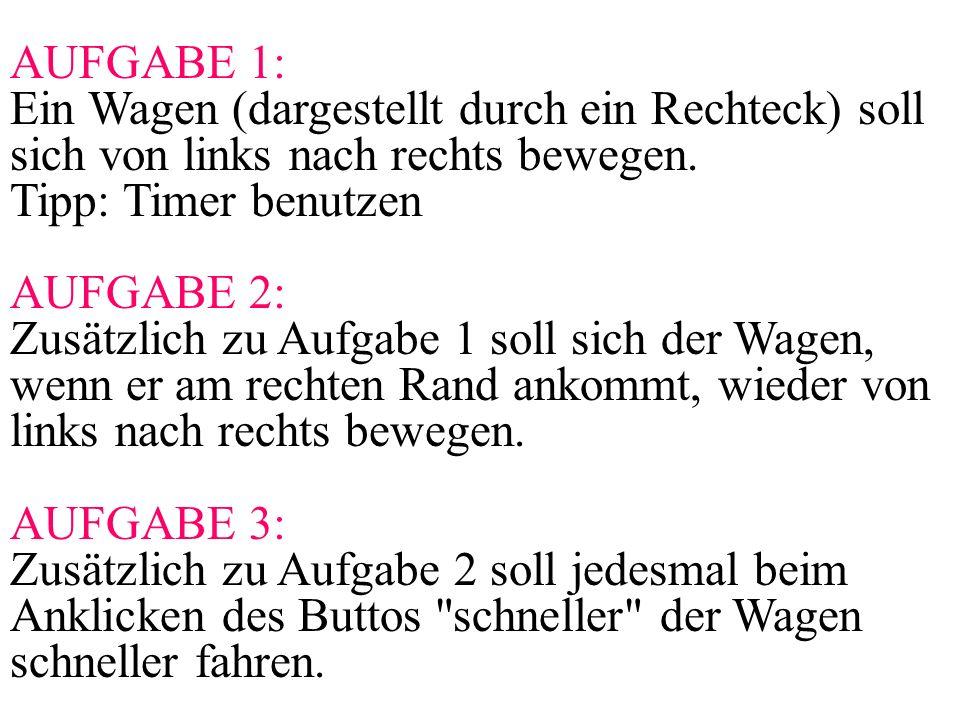 AUFGABE 1: Ein Wagen (dargestellt durch ein Rechteck) soll sich von links nach rechts bewegen. Tipp: Timer benutzen AUFGABE 2: Zusätzlich zu Aufgabe 1