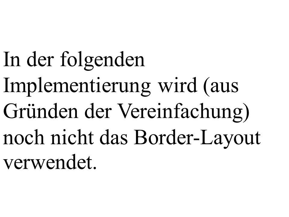In der folgenden Implementierung wird (aus Gründen der Vereinfachung) noch nicht das Border-Layout verwendet.