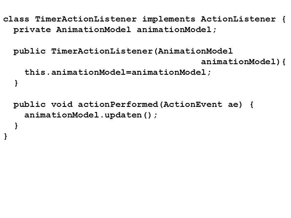 class TimerActionListener implements ActionListener { private AnimationModel animationModel; public TimerActionListener(AnimationModel animationModel)