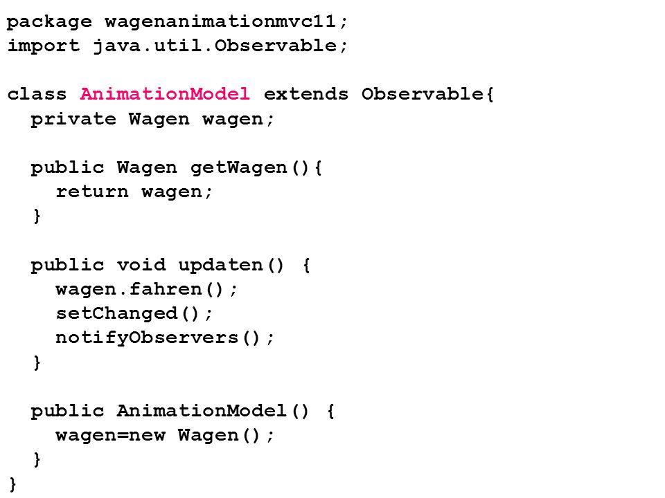 package wagenanimationmvc11; import java.util.Observable; class AnimationModel extends Observable{ private Wagen wagen; public Wagen getWagen(){ retur