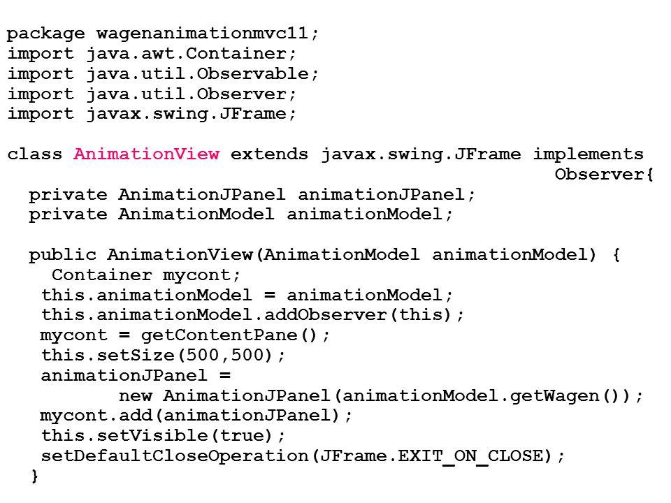 package wagenanimationmvc11; import java.awt.Container; import java.util.Observable; import java.util.Observer; import javax.swing.JFrame; class Anima