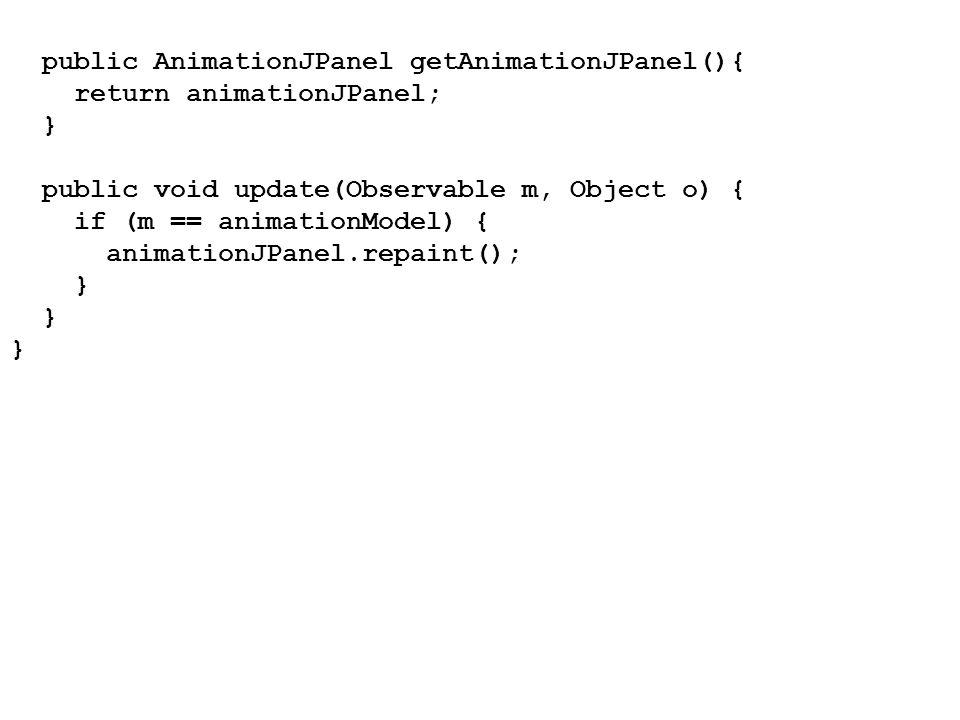 public AnimationJPanel getAnimationJPanel(){ return animationJPanel; } public void update(Observable m, Object o) { if (m == animationModel) { animati