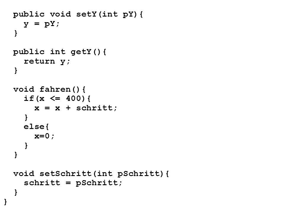 public void setY(int pY){ y = pY; } public int getY(){ return y; } void fahren(){ if(x <= 400){ x = x + schritt; } else{ x=0; } void setSchritt(int pS