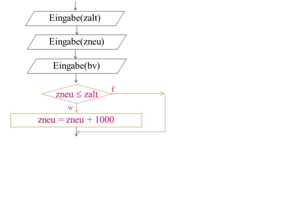 zneu zalt f w Eingabe(zalt) Eingabe(zneu) Eingabe(bv) zneu = zneu + 1000