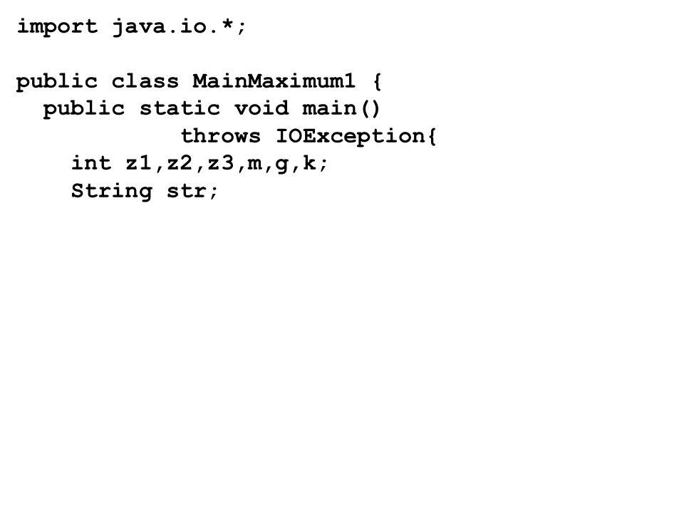 import java.io.*; public class MainMaximum1 { public static void main() throws IOException{ int z1,z2,z3,m,g,k; String str;