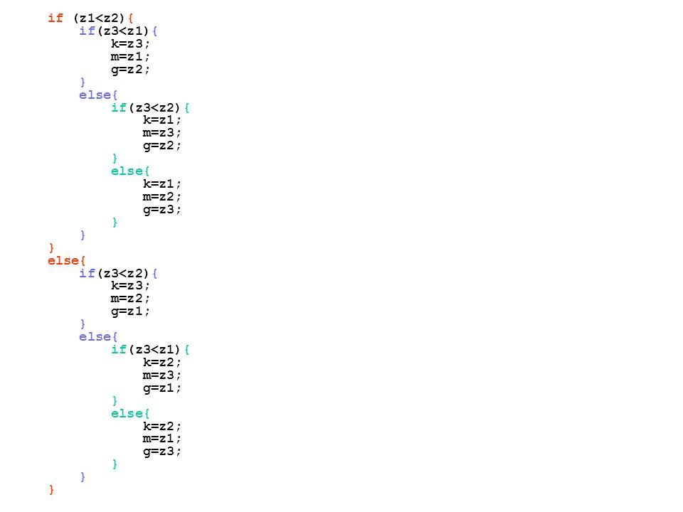 if (z1<z2){ if(z3<z1){ k=z3; m=z1; g=z2; } else{ if(z3<z2){ k=z1; m=z3; g=z2; } else{ k=z1; m=z2; g=z3; } else{ if(z3<z2){ k=z3; m=z2; g=z1; } else{ i
