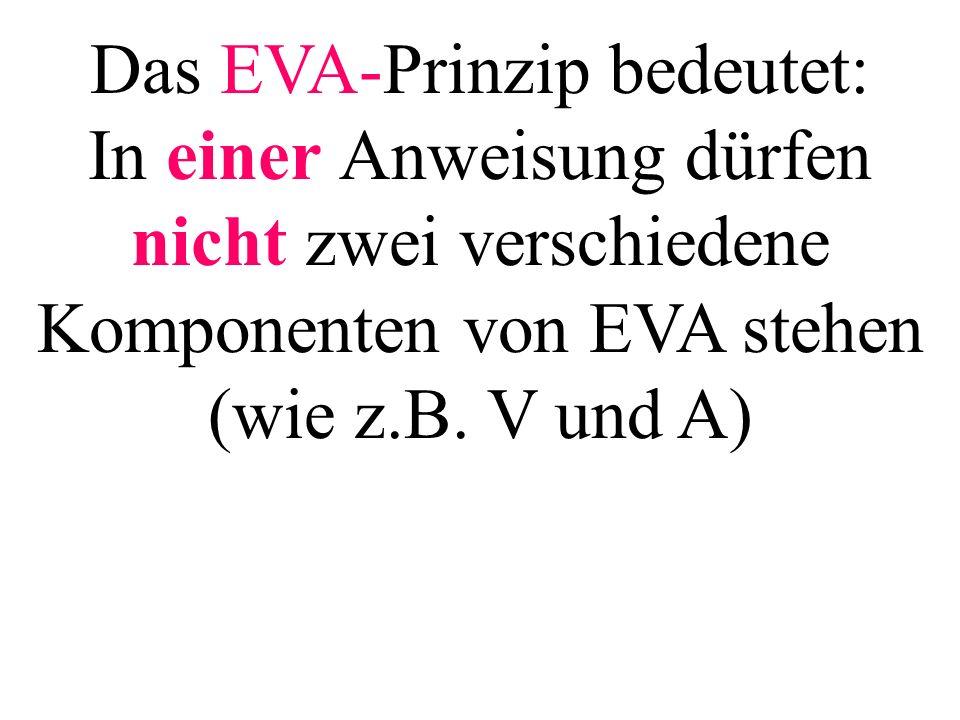 Das EVA-Prinzip bedeutet: In einer Anweisung dürfen nicht zwei verschiedene Komponenten von EVA stehen (wie z.B. V und A)