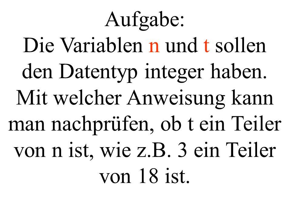 Aufgabe: Die Variablen n und t sollen den Datentyp integer haben. Mit welcher Anweisung kann man nachprüfen, ob t ein Teiler von n ist, wie z.B. 3 ein