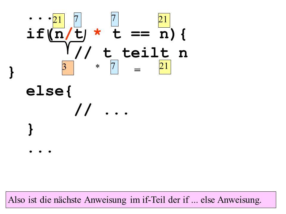 ... if(n/t * t == n){ // t teilt n } else{ //... }... Also ist die nächste Anweisung im if-Teil der if... else Anweisung. 21 7 7 3 * 7 =