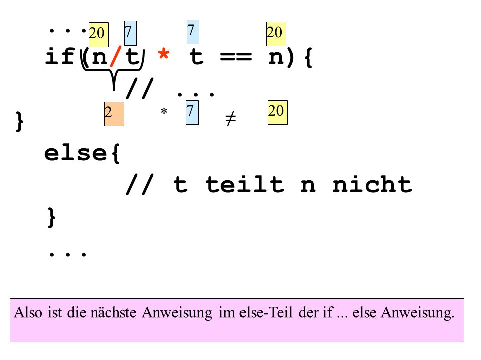 ... if(n/t * t == n){ //... } else{ // t teilt n nicht }... Also ist die nächste Anweisung im else-Teil der if... else Anweisung. 20 7 7 2 * 7