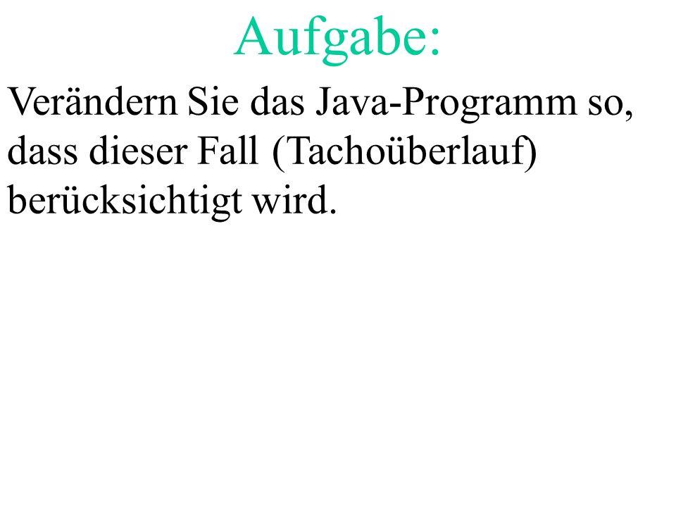 Aufgabe: Verändern Sie das Java-Programm so, dass dieser Fall (Tachoüberlauf) berücksichtigt wird.