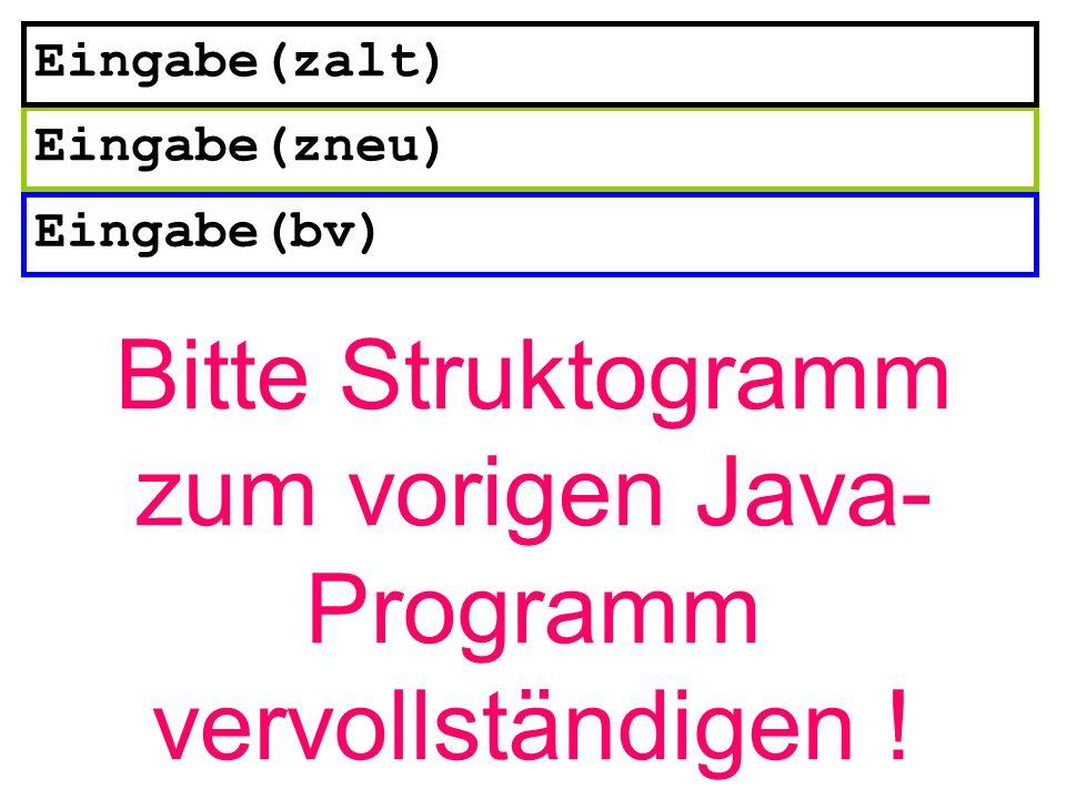 Eingabe(bv) Eingabe(zneu) Eingabe(zalt) Bitte Struktogramm zum vorigen Java- Programm vervollständigen !