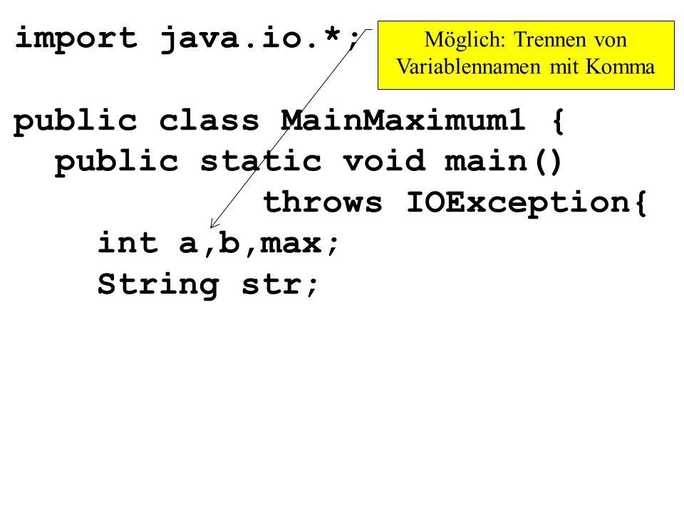 import java.io.*; public class MainMaximum1 { public static void main() throws IOException{ int a,b,max; String str; Möglich: Trennen von Variablennam